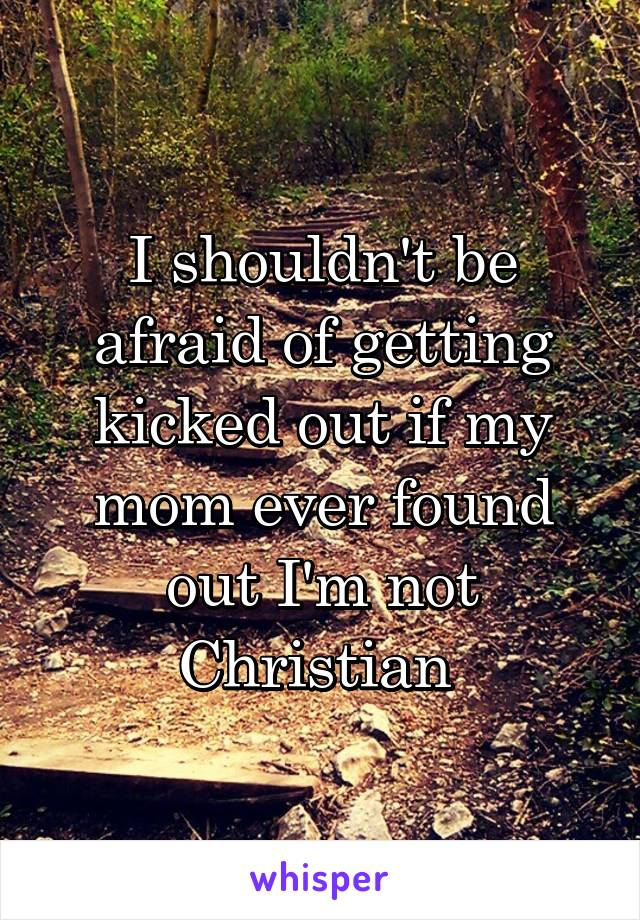 I shouldn't be afraid of getting kicked out if my mom ever found out I'm not Christian