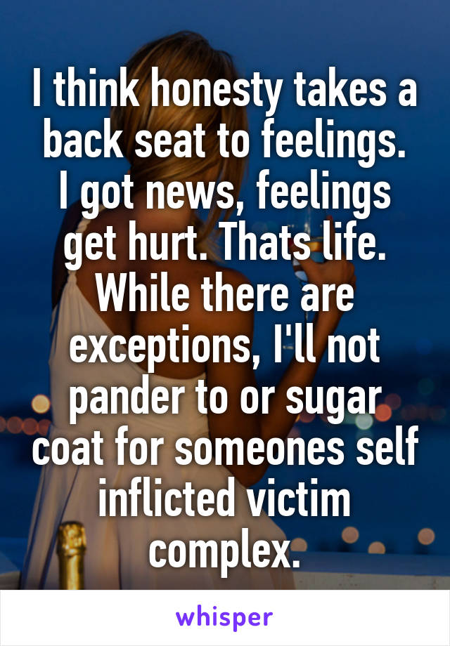 I think honesty takes a back seat to feelings. I got news, feelings get hurt. Thats life. While there are exceptions, I'll not pander to or sugar coat for someones self inflicted victim complex.