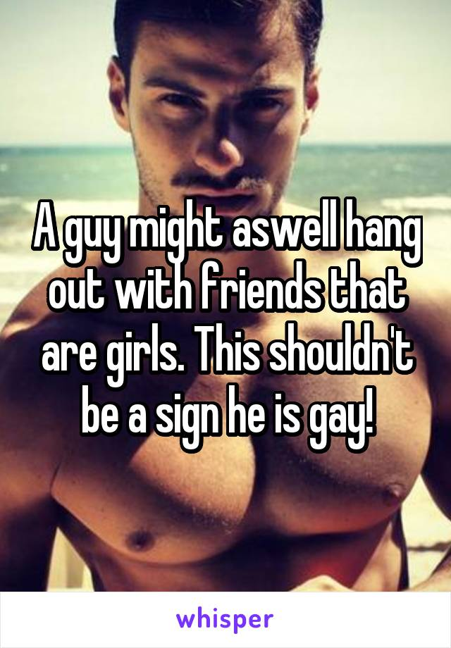 A guy might aswell hang out with friends that are girls. This shouldn't be a sign he is gay!