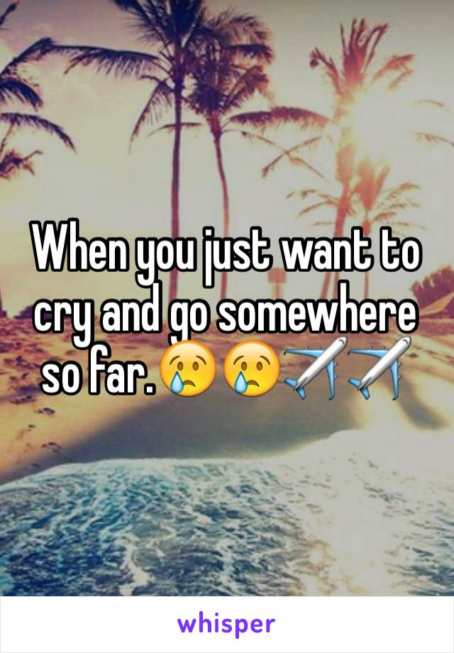 When you just want to cry and go somewhere so far.😢😢✈️✈️