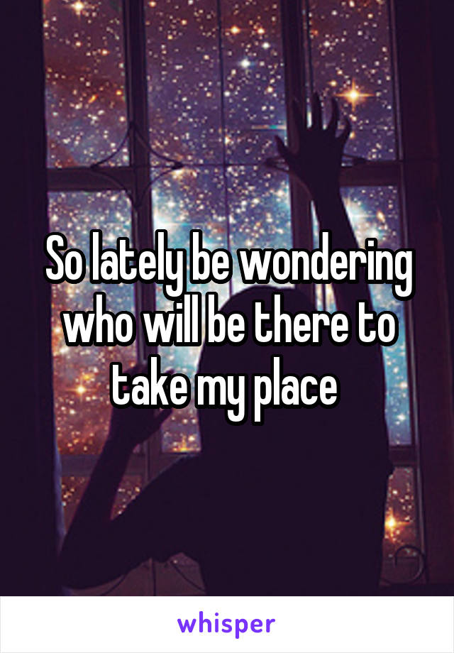 So lately be wondering who will be there to take my place
