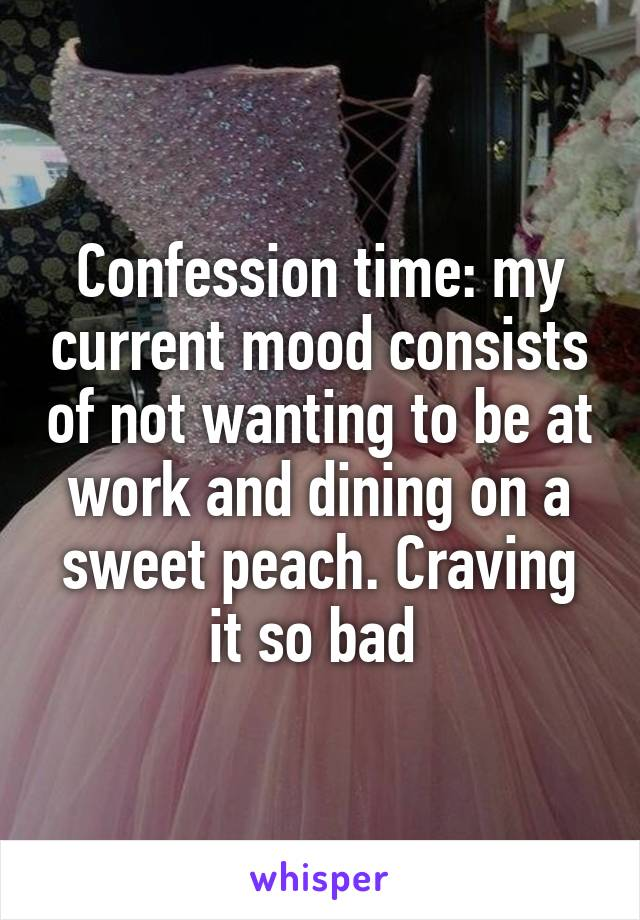 Confession time: my current mood consists of not wanting to be at work and dining on a sweet peach. Craving it so bad