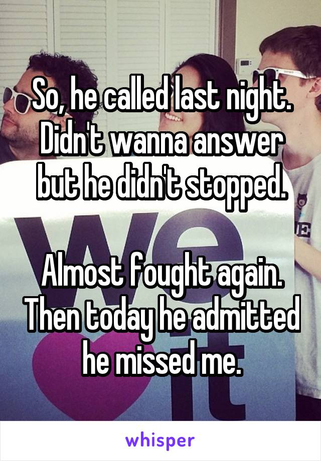 So, he called last night. Didn't wanna answer but he didn't stopped.  Almost fought again. Then today he admitted he missed me.