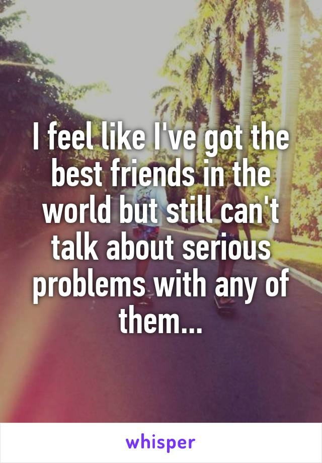 I feel like I've got the best friends in the world but still can't talk about serious problems with any of them...
