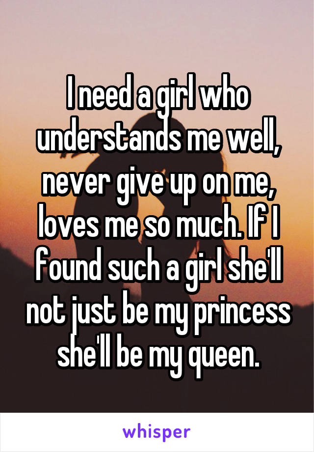 I need a girl who understands me well, never give up on me, loves me so much. If I found such a girl she'll not just be my princess she'll be my queen.