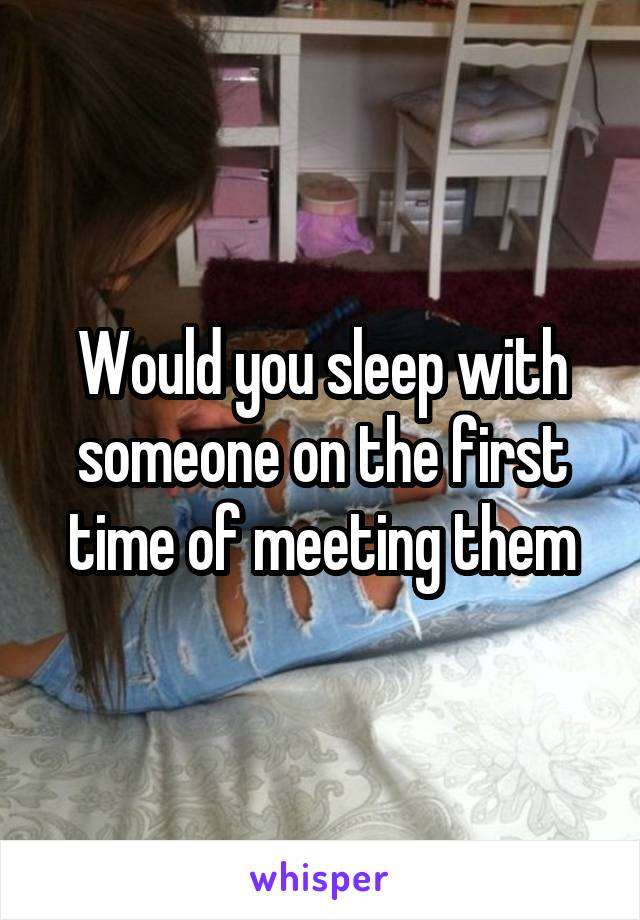 Would you sleep with someone on the first time of meeting them