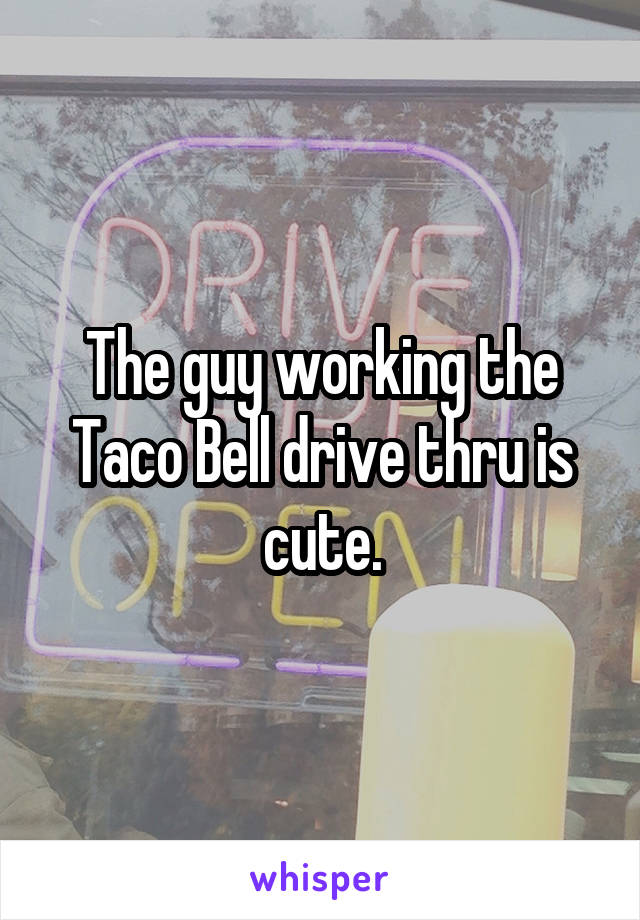 The guy working the Taco Bell drive thru is cute.