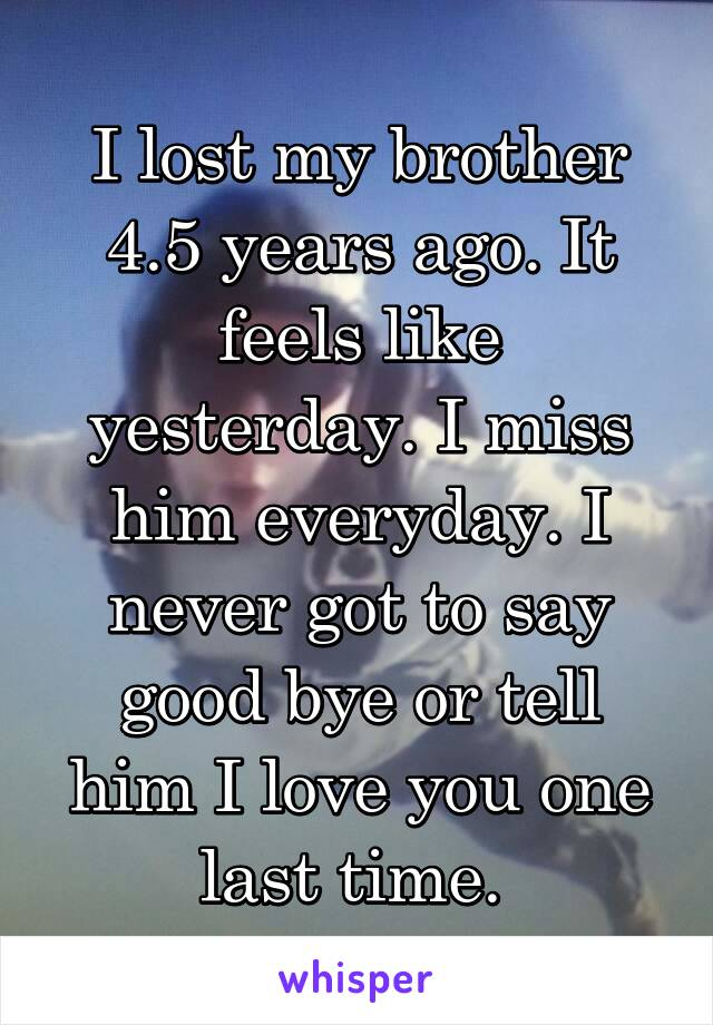 I lost my brother 4.5 years ago. It feels like yesterday. I miss him everyday. I never got to say good bye or tell him I love you one last time.