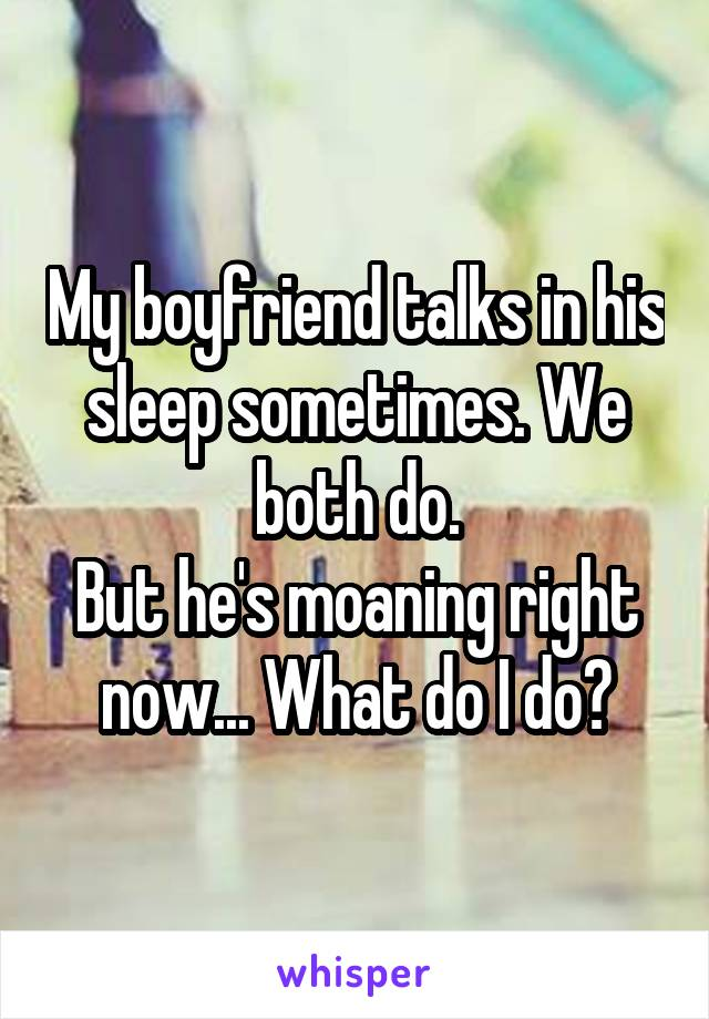 My boyfriend talks in his sleep sometimes. We both do. But he's moaning right now... What do I do?