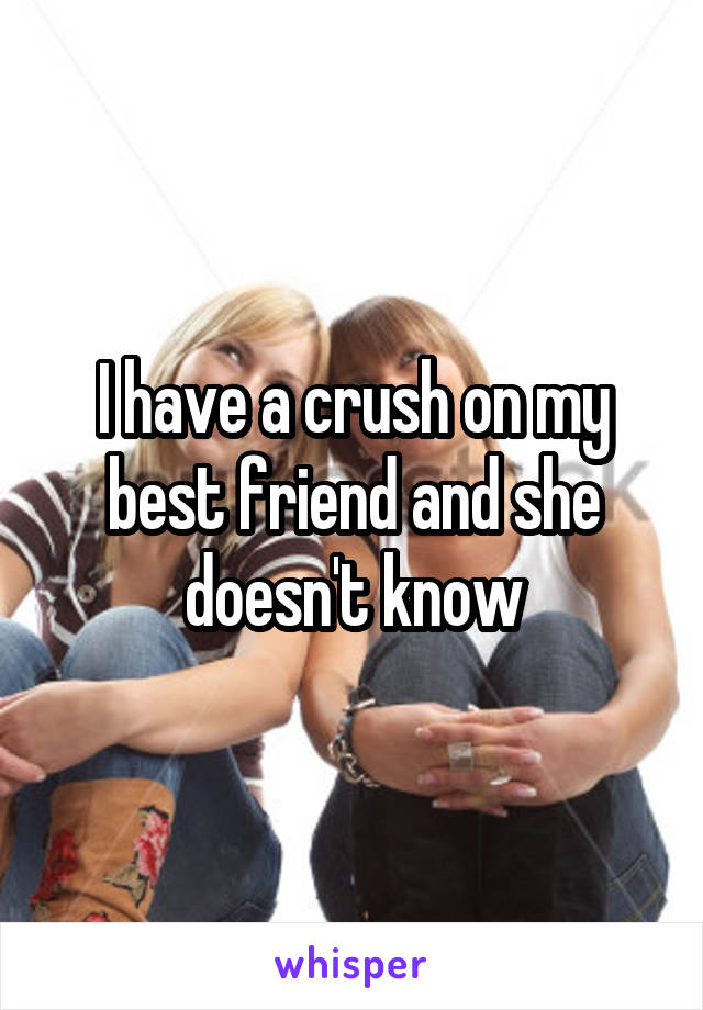 I have a crush on my best friend and she doesn't know
