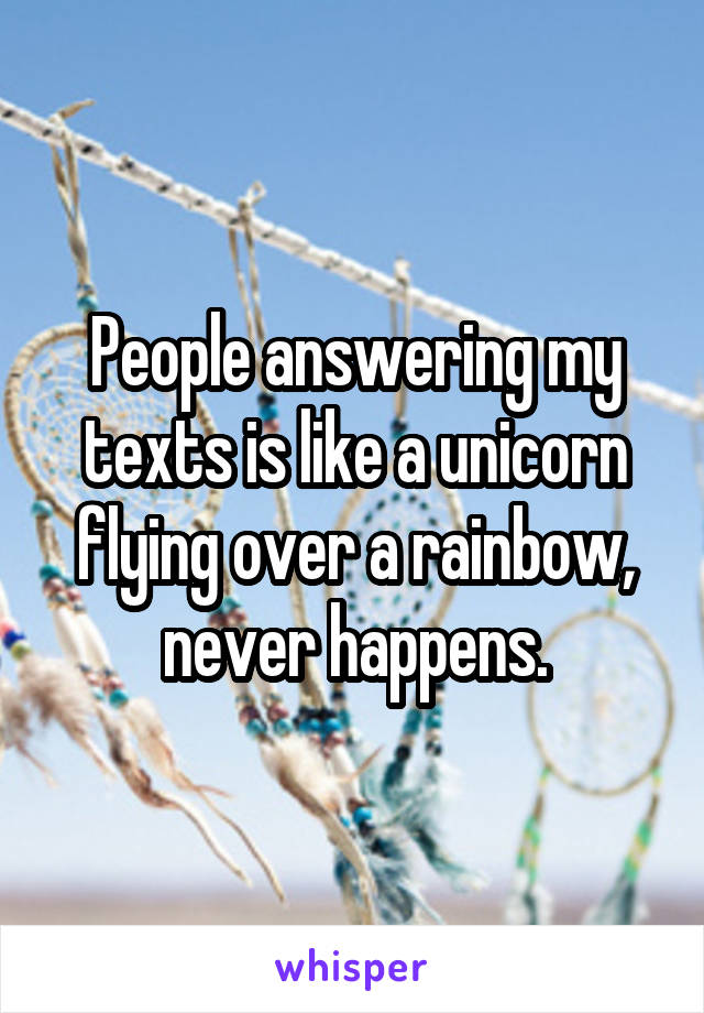 People answering my texts is like a unicorn flying over a rainbow, never happens.