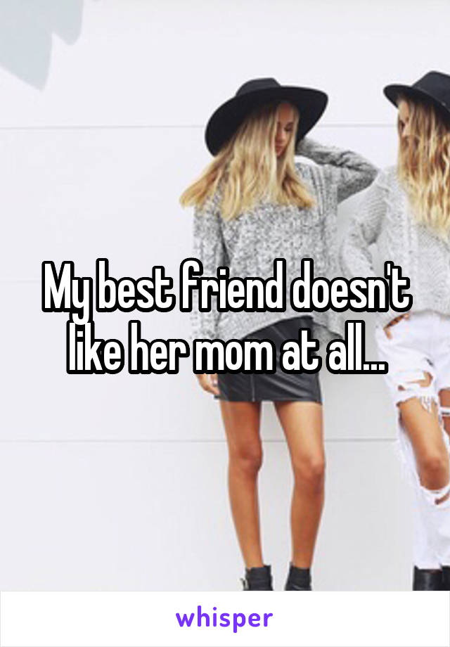 My best friend doesn't like her mom at all...