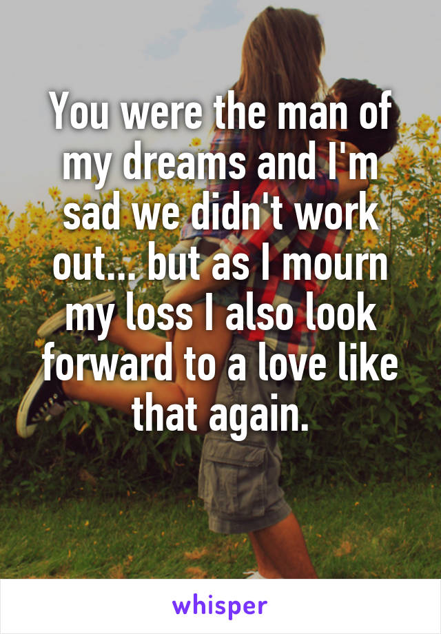You were the man of my dreams and I'm sad we didn't work out... but as I mourn my loss I also look forward to a love like that again.