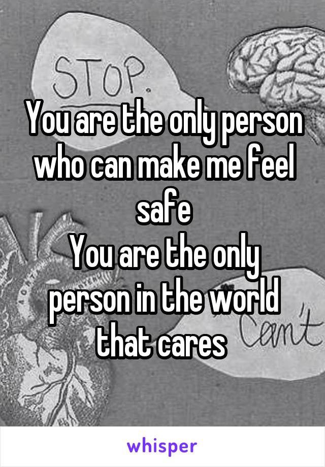 You are the only person who can make me feel safe You are the only person in the world that cares