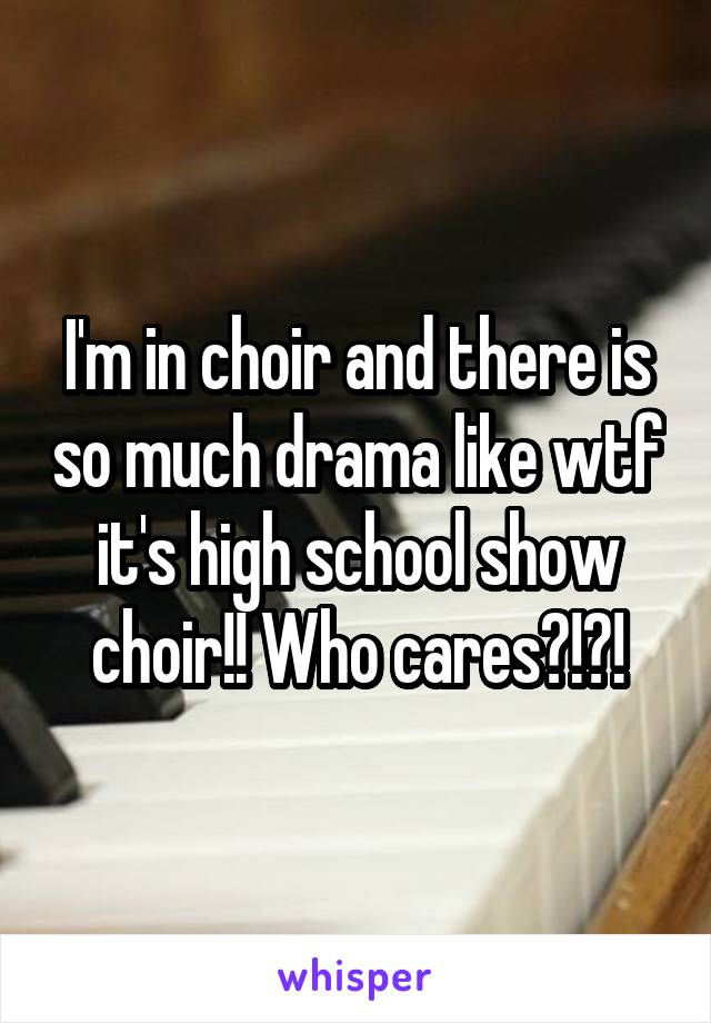 I'm in choir and there is so much drama like wtf it's high school show choir!! Who cares?!?!