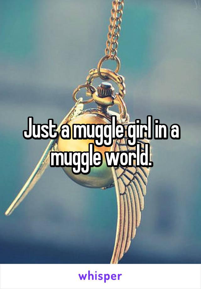 Just a muggle girl in a muggle world.