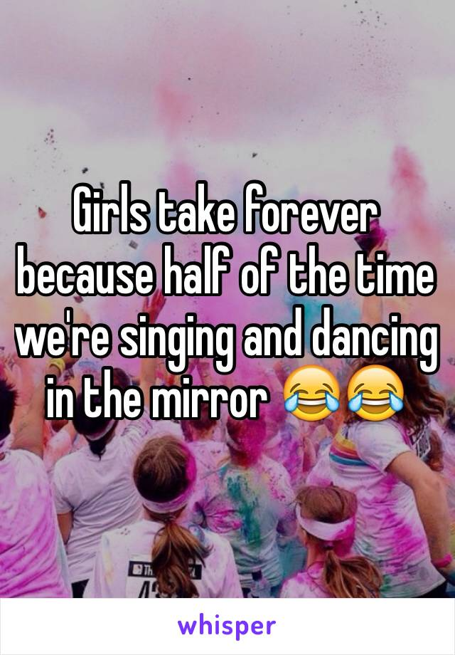 Girls take forever because half of the time we're singing and dancing in the mirror 😂😂