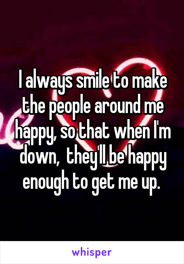 I always smile to make the people around me happy, so that when I'm down,  they'll be happy enough to get me up.