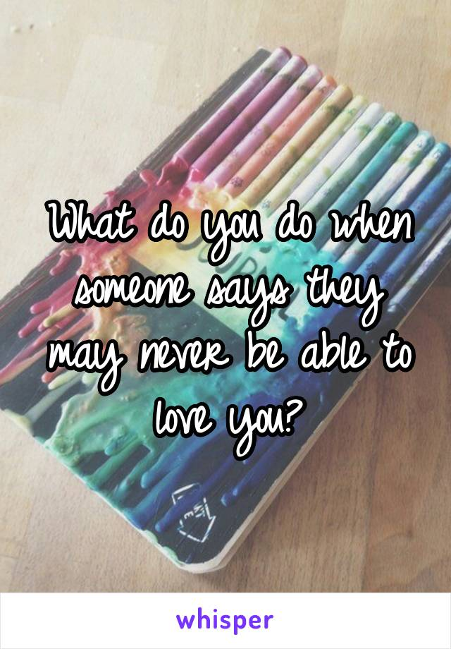 What do you do when someone says they may never be able to love you?