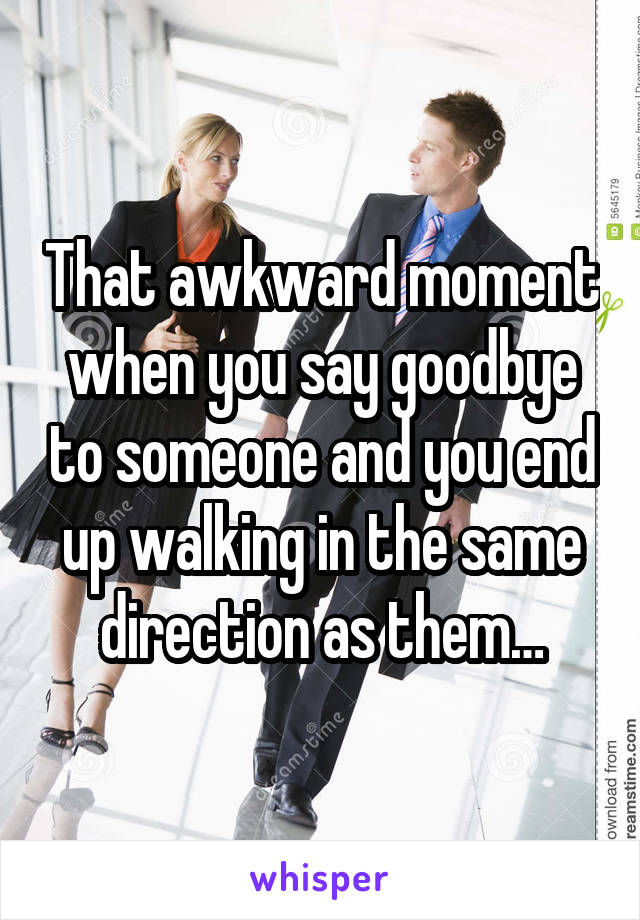 That awkward moment when you say goodbye to someone and you end up walking in the same direction as them…