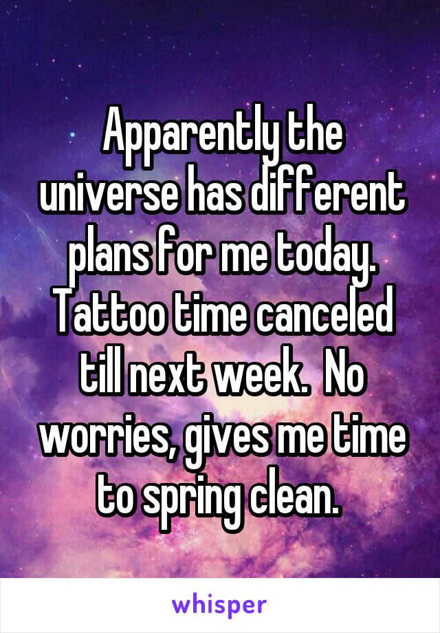 Apparently the universe has different plans for me today. Tattoo time canceled till next week.  No worries, gives me time to spring clean.