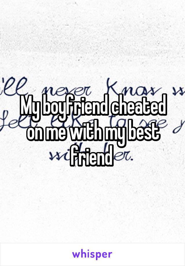 My boyfriend cheated on me with my best friend