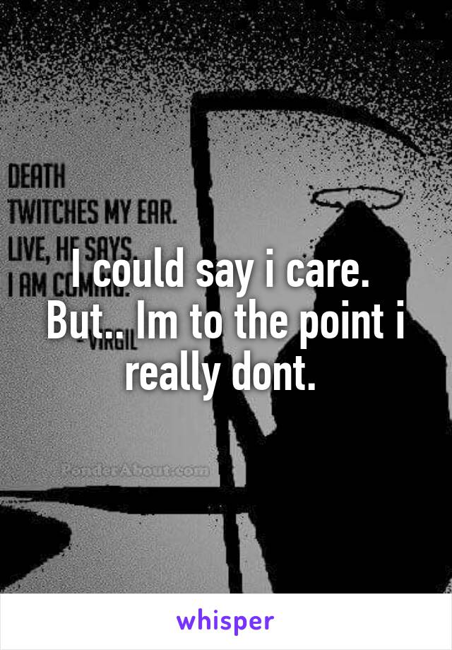 I could say i care.  But.. Im to the point i really dont.