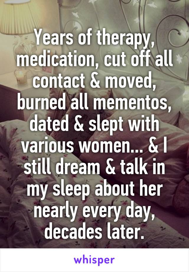 Years of therapy, medication, cut off all contact & moved, burned all mementos, dated & slept with various women... & I still dream & talk in my sleep about her nearly every day, decades later.