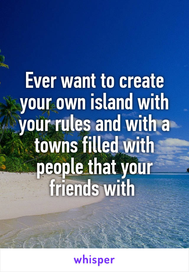 Ever want to create your own island with your rules and with a towns filled with people that your friends with