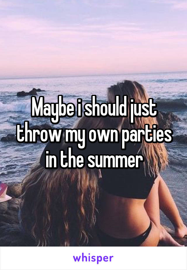 Maybe i should just throw my own parties in the summer