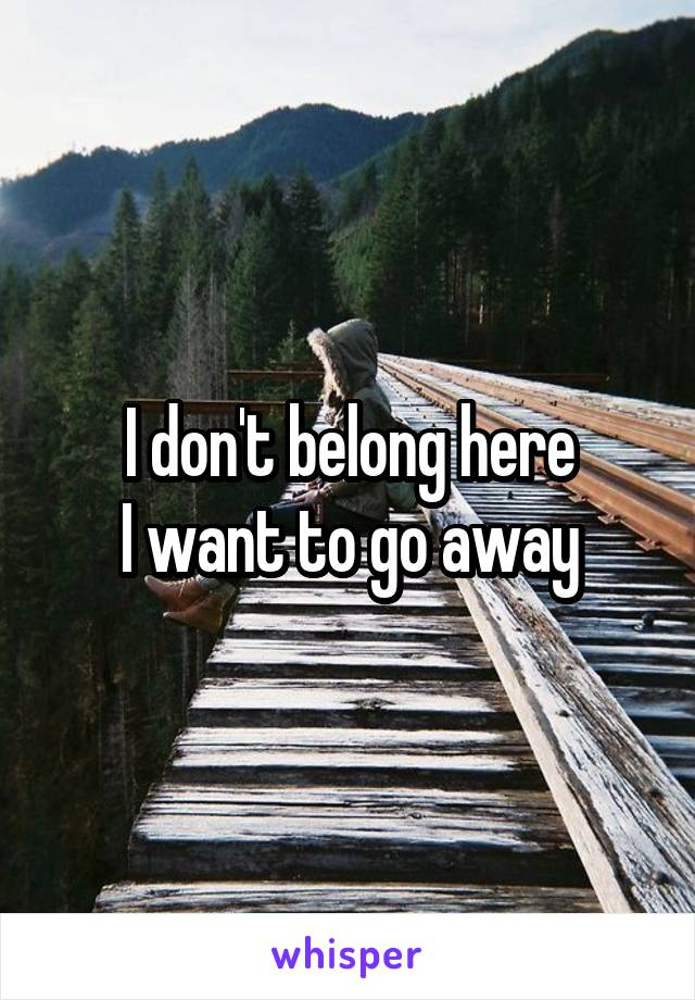 I don't belong here I want to go away