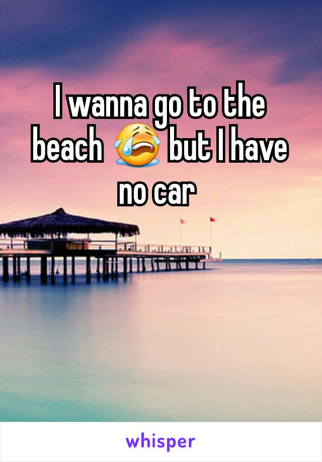 I wanna go to the beach 😭 but I have no car