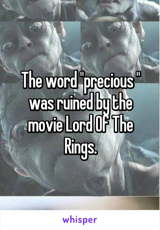 """The word """"precious """" was ruined by the movie Lord Of The Rings."""