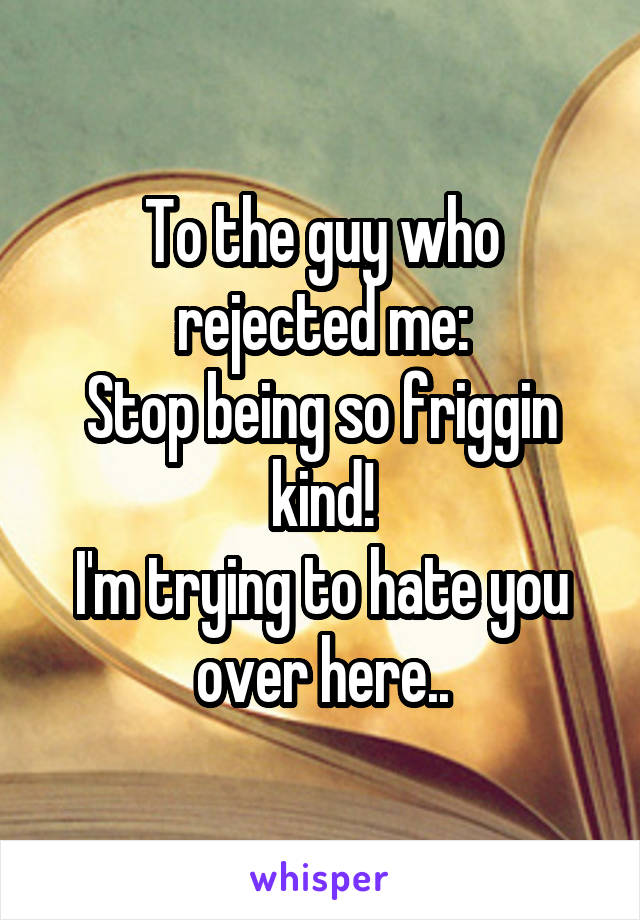 To the guy who rejected me: Stop being so friggin kind! I'm trying to hate you over here..
