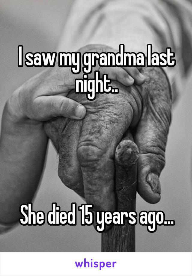 I saw my grandma last night..     She died 15 years ago...