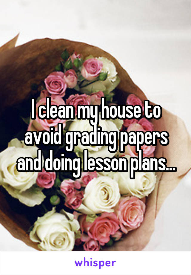 I clean my house to avoid grading papers and doing lesson plans...