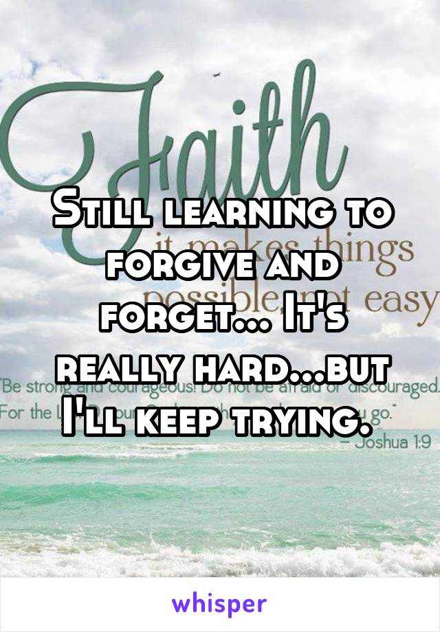 Still learning to forgive and forget... It's really hard...but I'll keep trying.