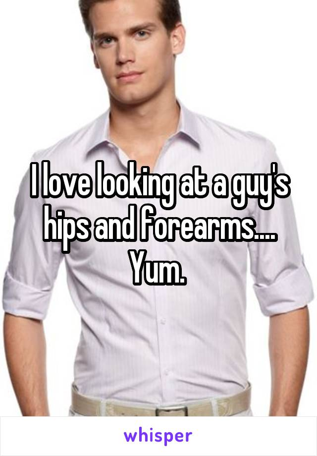 I love looking at a guy's hips and forearms.... Yum.