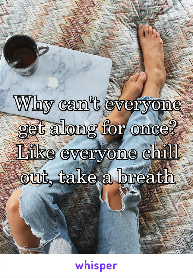 Why can't everyone get along for once? Like everyone chill out, take a breath