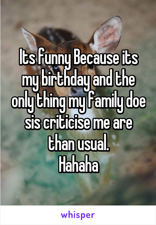Its funny Because its my birthday and the only thing my family doe sis criticise me are than usual. Hahaha