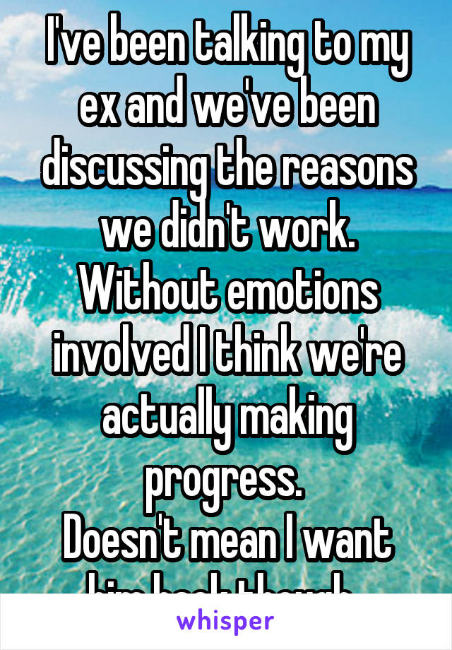 I've been talking to my ex and we've been discussing the reasons we didn't work. Without emotions involved I think we're actually making progress.  Doesn't mean I want him back though.