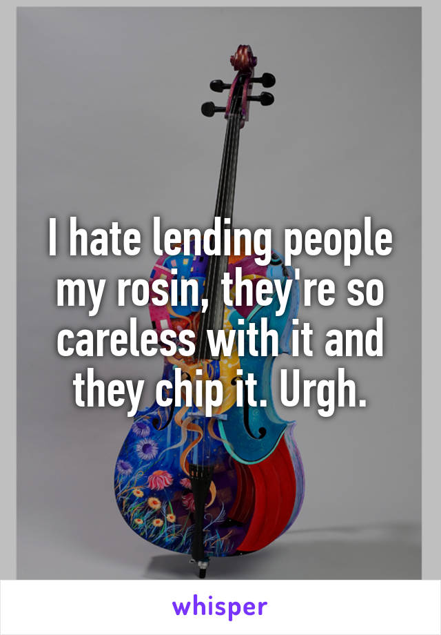 I hate lending people my rosin, they're so careless with it and they chip it. Urgh.