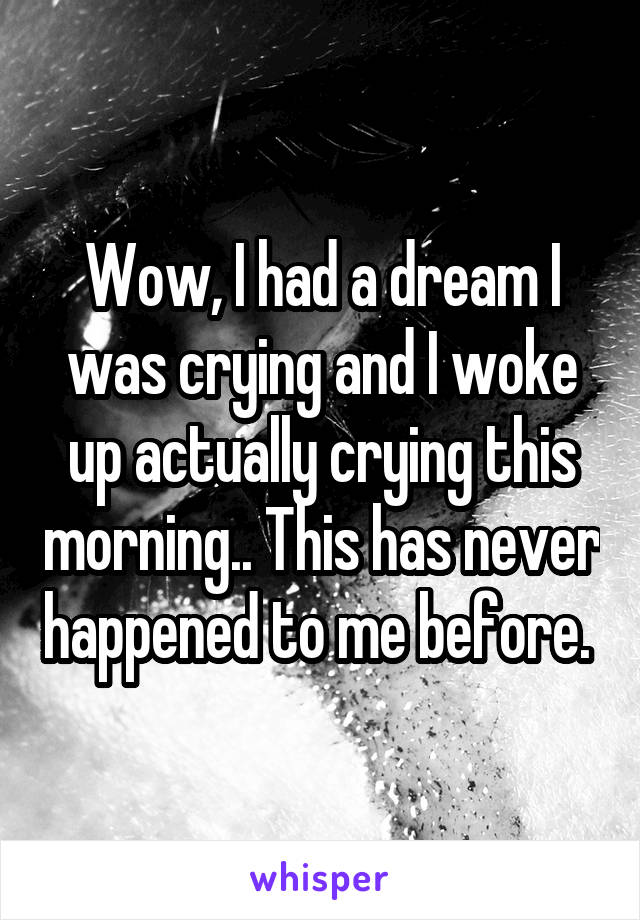 Wow, I had a dream I was crying and I woke up actually crying this morning.. This has never happened to me before.