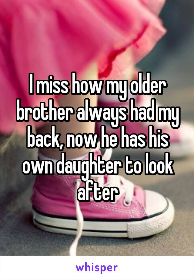 I miss how my older brother always had my back, now he has his own daughter to look after