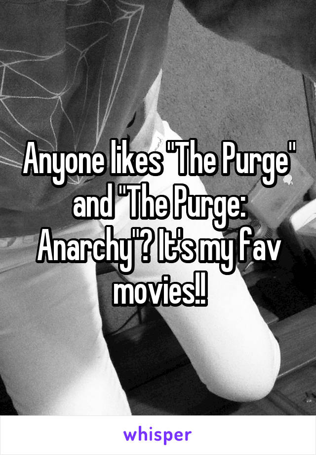 "Anyone likes ""The Purge"" and ""The Purge: Anarchy""? It's my fav movies!!"