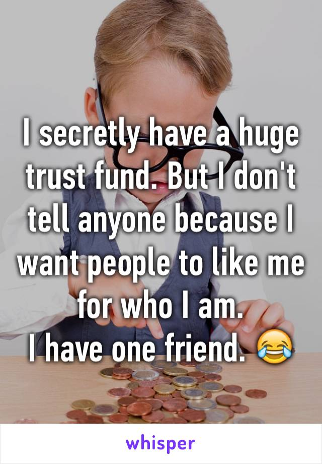 I secretly have a huge trust fund. But I don't tell anyone because I want people to like me for who I am.  I have one friend. 😂