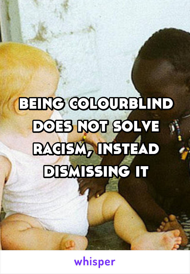 being colourblind does not solve racism, instead dismissing it
