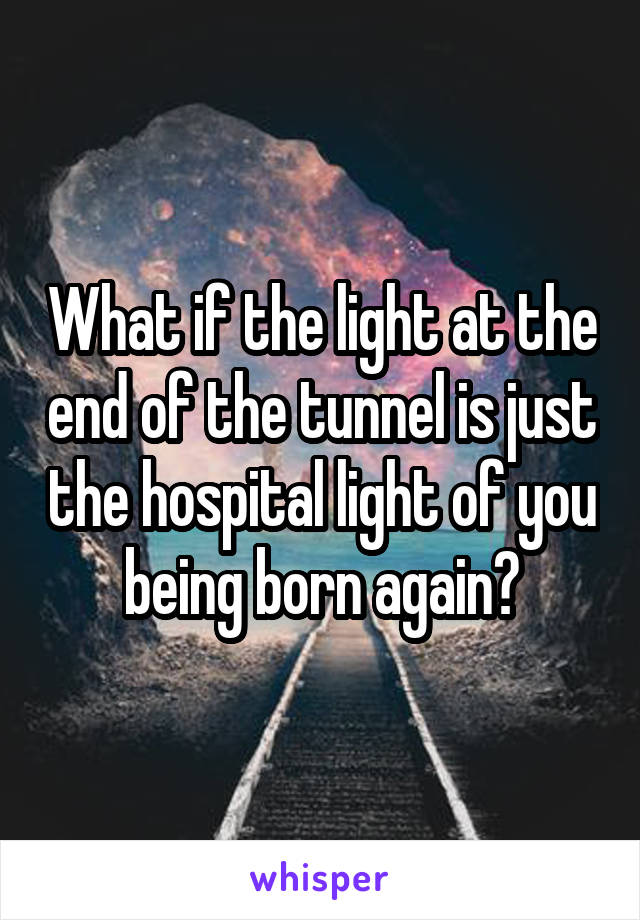 What if the light at the end of the tunnel is just the hospital light of you being born again?