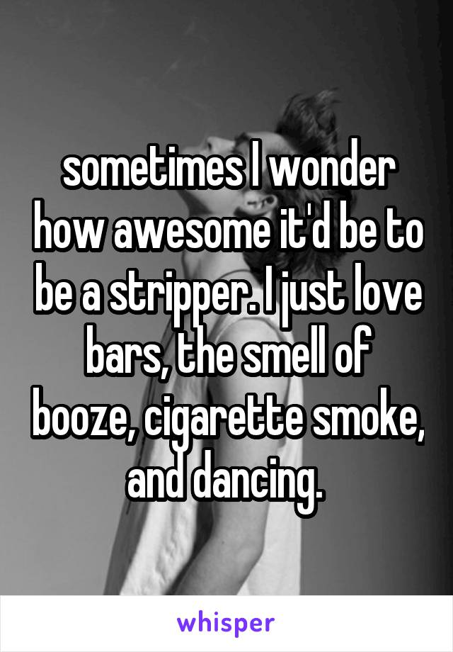 sometimes I wonder how awesome it'd be to be a stripper. I just love bars, the smell of booze, cigarette smoke, and dancing.