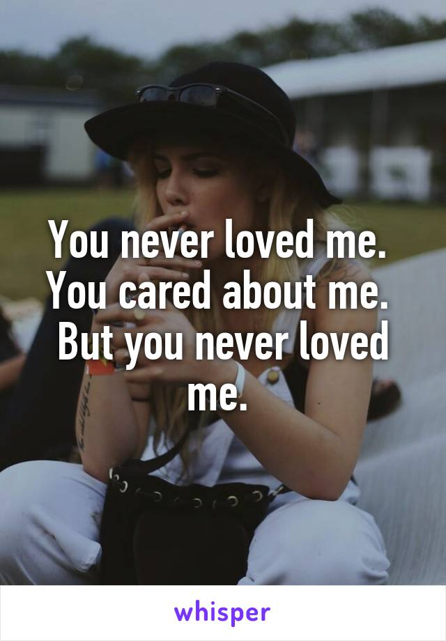 You never loved me.  You cared about me.  But you never loved me.